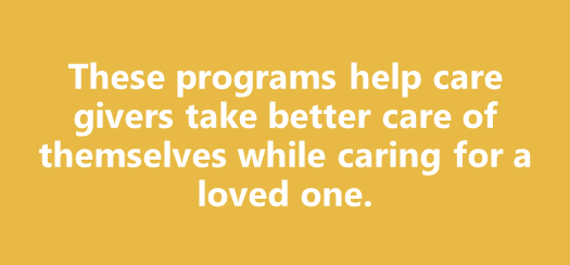 These programs help caregivers take better care of themselves while caring for a loved one.